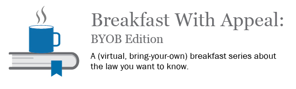 Breakfast With Appeal: BYOB Edition - A virtual bring-your-own breakfast series about the law you want to know