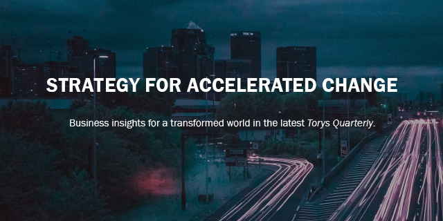 Strategy for accelerated change: Business insights for a transformed world in the latest Torys Quarterly