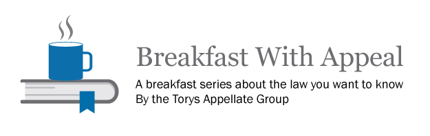 Breakfast With Appeal: A breakfast series about the law you want to know By the Torys Appellate Group