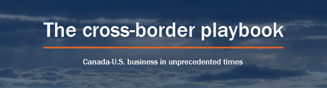 The cross-border playbook: Canada-U.S. business in unprecedented times