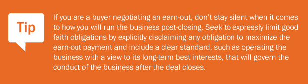 Tip: If you are a buyer negotiating an earn-out, don't stay silent when it comes to how you will run the business post-closing. Seek to expressly limit good faith obligations by explicitly disclaiming any obligation to maximize the earn-out payment and include a clear standard, such as operating the business with a view to its long-term best interests, that will govern the conduct of the business after the deal closes.