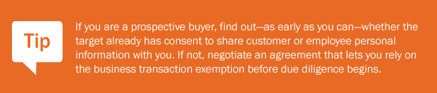 Tip: If you are a prospective buyer, find out—as early as you can—whether the target already has consent to share customer or employee personal information with you. If not, negotiate an agreement that lets you rely on the business transaction exemption before due diligence begins.