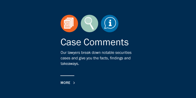 Case Comments: Our lawyers break down notable securities cases and give you the facts, findings and takeaways. Click for more.