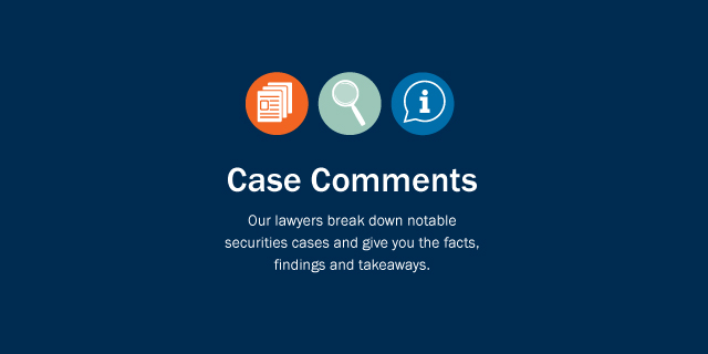 Case Comments: Our lawyers break down notable securities cases and give you the facts, findings and takeaways.