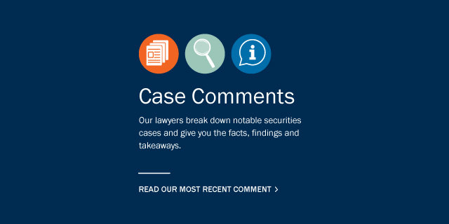 Case Comments: Our lawyers break down notable securities cases and give you the facts, findings and takeaways. Read our most recent comment by clicking here.